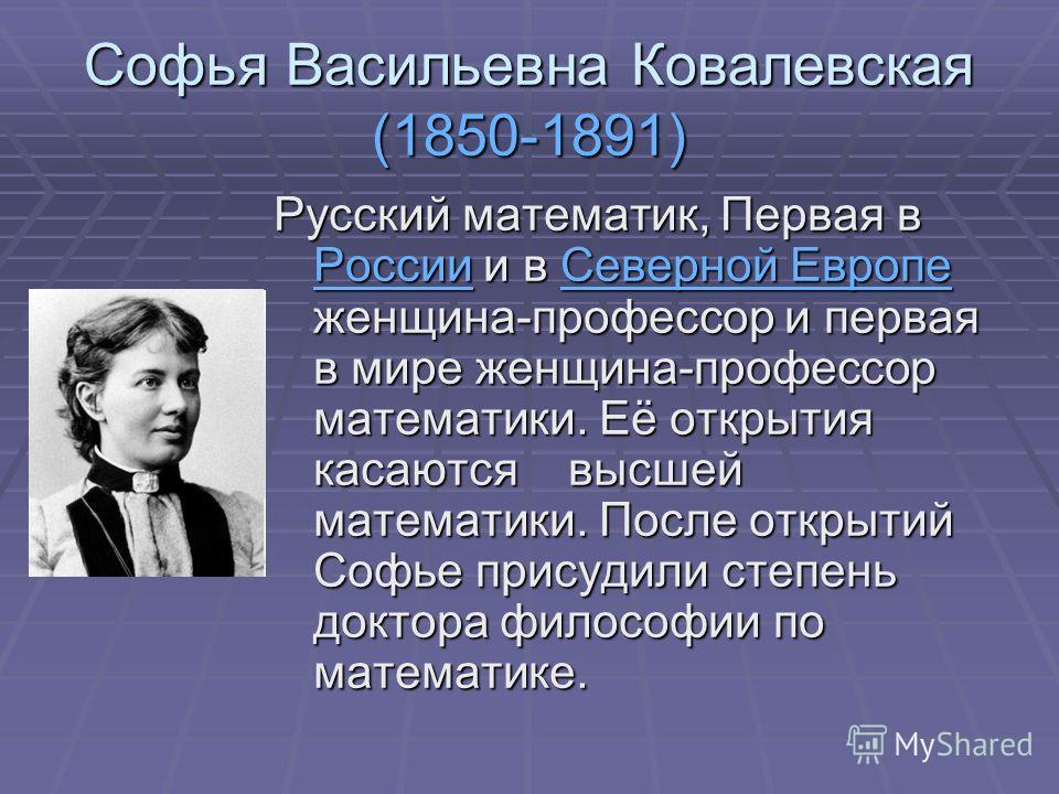 Софья Васильевна Ковалевская (1850-1891) Русский математик, Первая в России и в Северной Европе женщина-профессор и первая в мире женщина-профессор математики. Её открытия касаются высшей математики. После открытий Софье присудили степень доктора фил