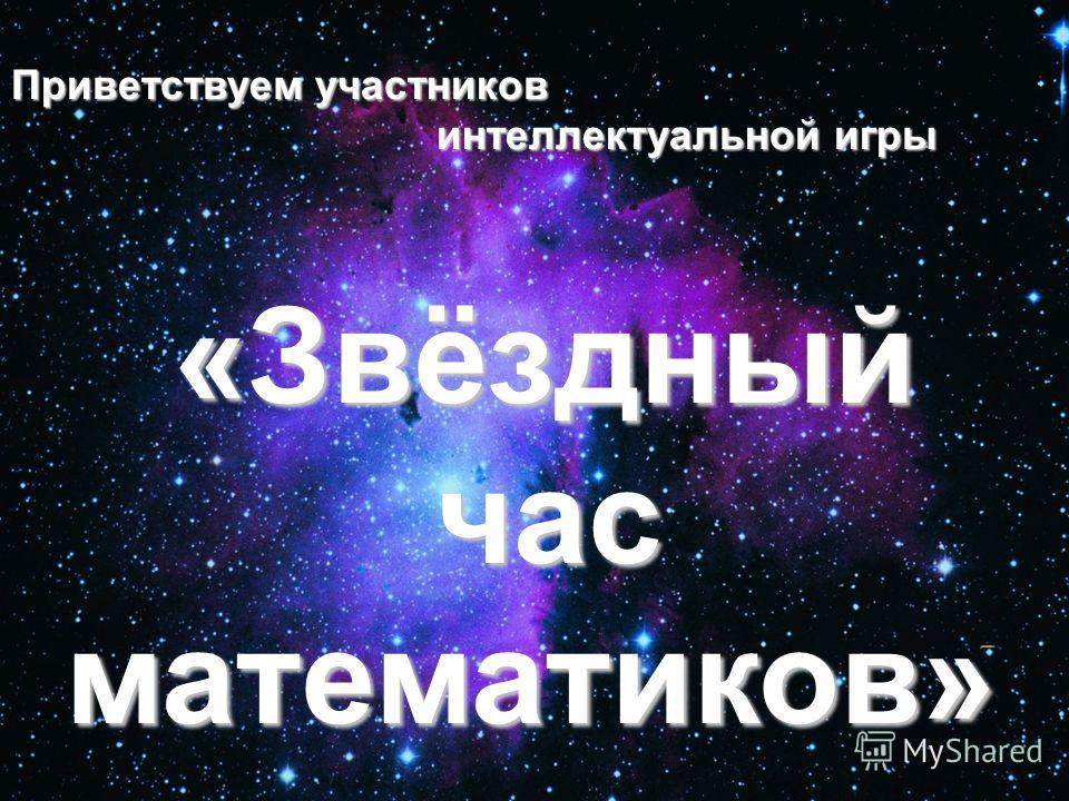Приветствуем участников интеллектуальной игры интеллектуальной игры «Звёздный «Звёздный час часматематиков»