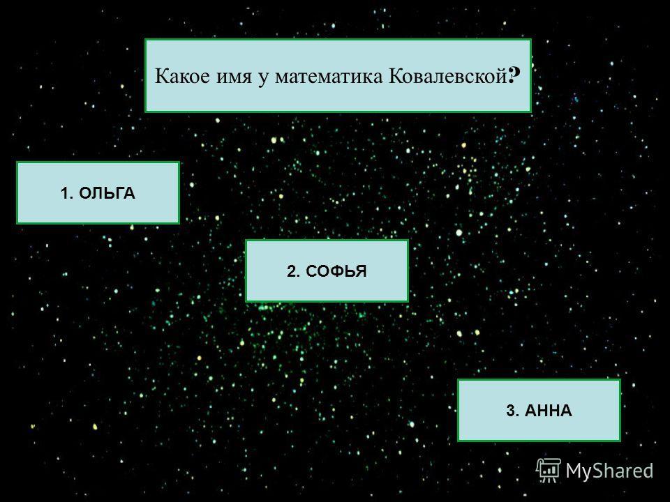 1. ОЛЬГА 2. СОФЬЯ 3. АННА Какое имя у математика Ковалевской ?