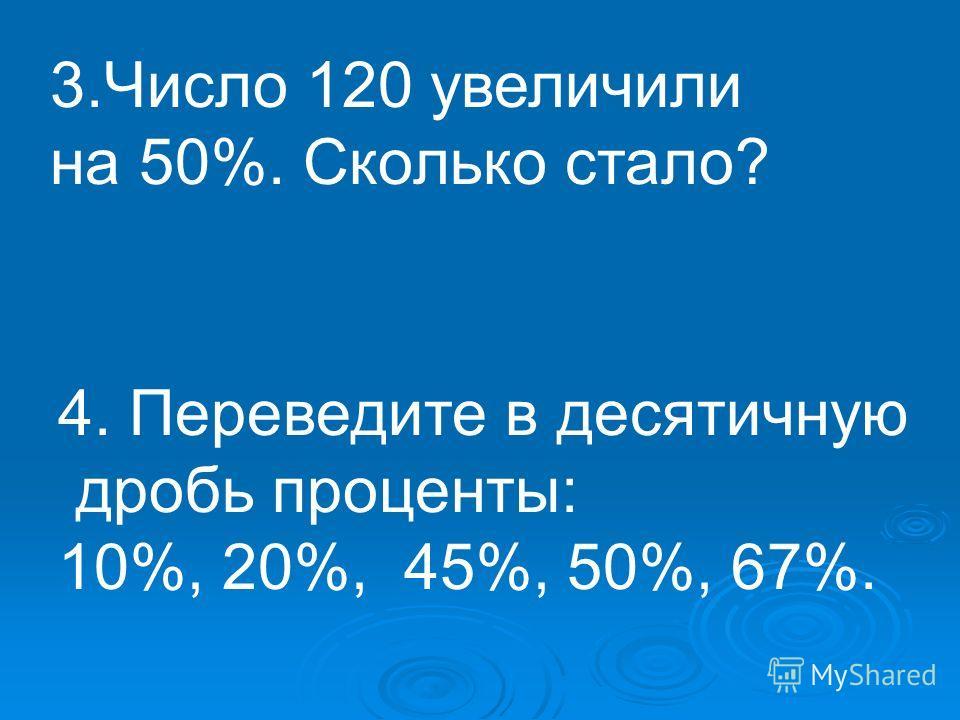 3.Число 120 увеличили на 50%. Сколько стало? 4. Переведите в десятичную дробь проценты: 10%, 20%, 45%, 50%, 67%.