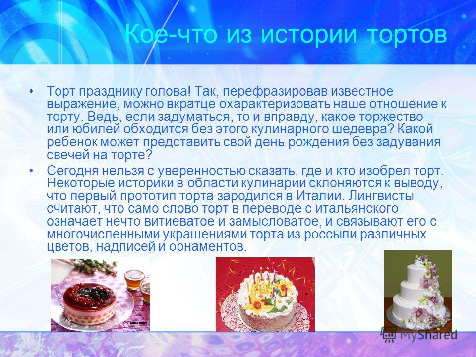Кое-что из истории тортов Торт празднику голова! Так, перефразировав известное выражение, можно вкратце охарактеризовать наше отношение к торту. Ведь, если задуматься, то и вправду, какое торжество или юбилей обходится без этого кулинарного шедевра?