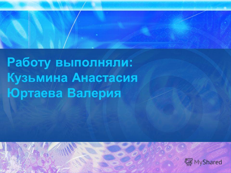 Работу выполняли: Кузьмина Анастасия Юртаева Валерия