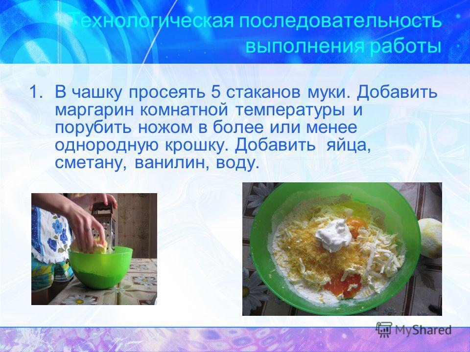 Технологическая последовательность выполнения работы 1.В чашку просеять 5 стаканов муки. Добавить маргарин комнатной температуры и порубить ножом в более или менее однородную крошку. Добавить яйца, сметану, ванилин, воду.