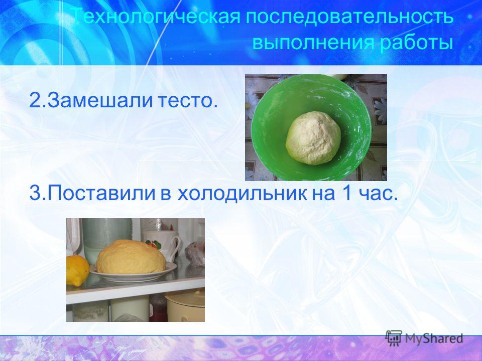 Технологическая последовательность выполнения работы 2.Замешали тесто. 3.Поставили в холодильник на 1 час.