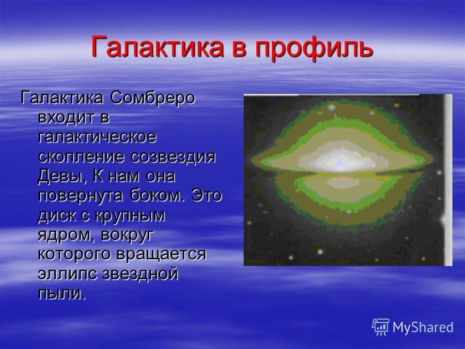 Галактика в профиль Галактика Сомбреро входит в галактическое скопление созвездия Девы, К нам она повернута боком. Это диск с крупным ядром, вокруг которого вращается эллипс звездной пыли.