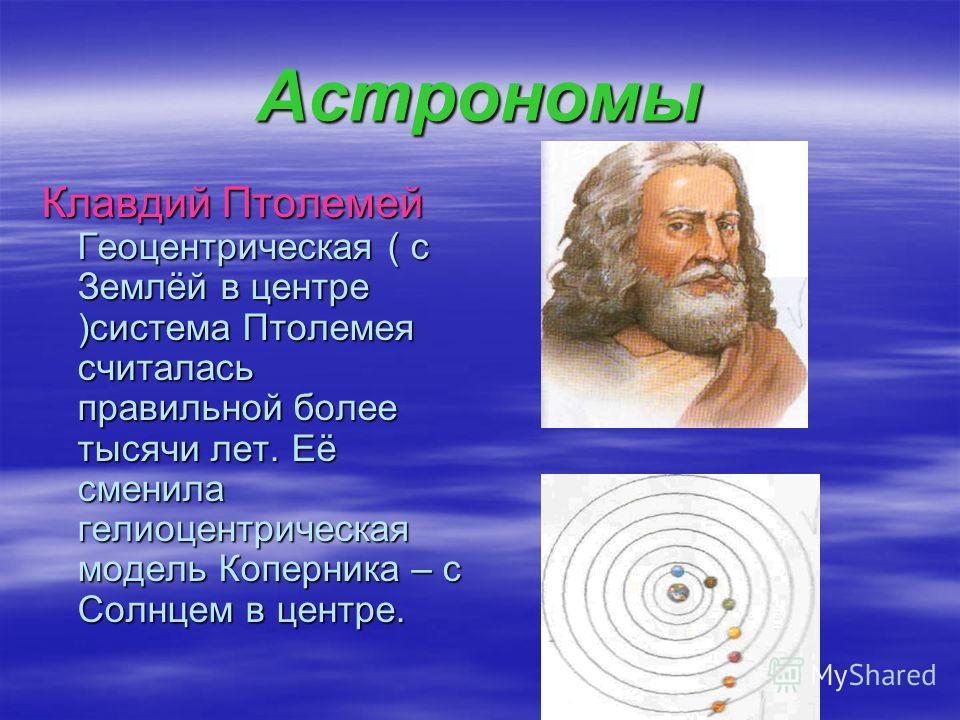 Астрономы Клавдий Птолемей Геоцентрическая ( с Землёй в центре )система Птолемея считалась правильной более тысячи лет. Её сменила гелиоцентрическая модель Коперника – с Солнцем в центре.