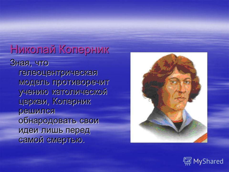 Николай Коперник Зная, что гелеоцентрическая модель противоречит учению католической церкви, Коперник решился обнародовать свои идеи лишь перед самой смертью.