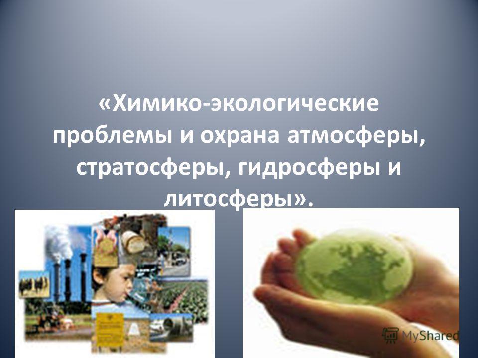 «Химико-экологические проблемы и охрана атмосферы, стратосферы, гидросферы и литосферы».