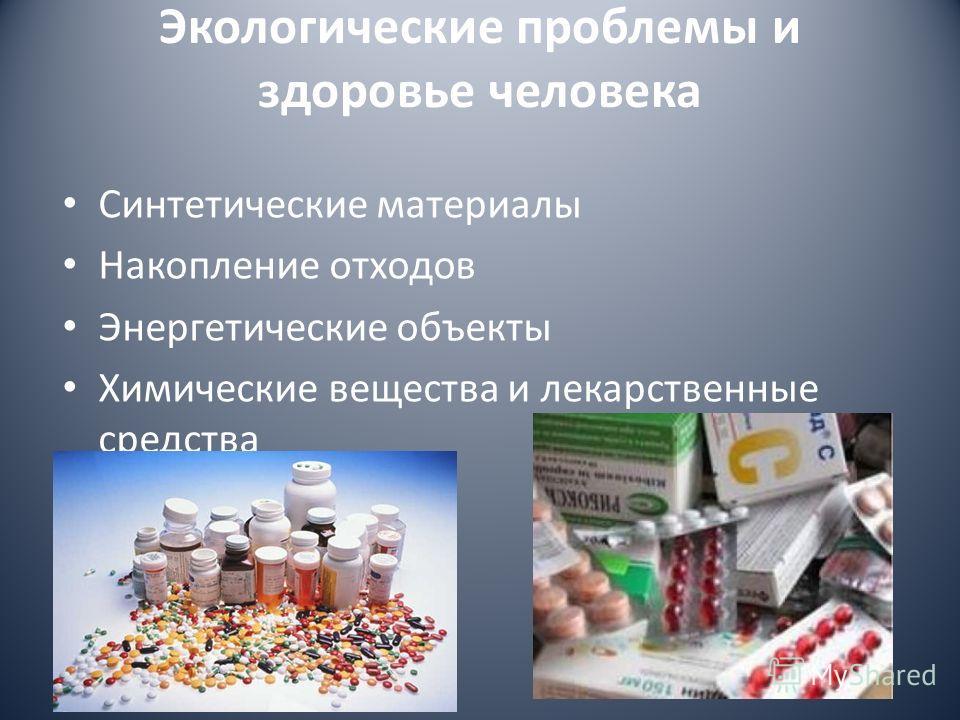 Экологические проблемы и здоровье человека Синтетические материалы Накопление отходов Энергетические объекты Химические вещества и лекарственные средства