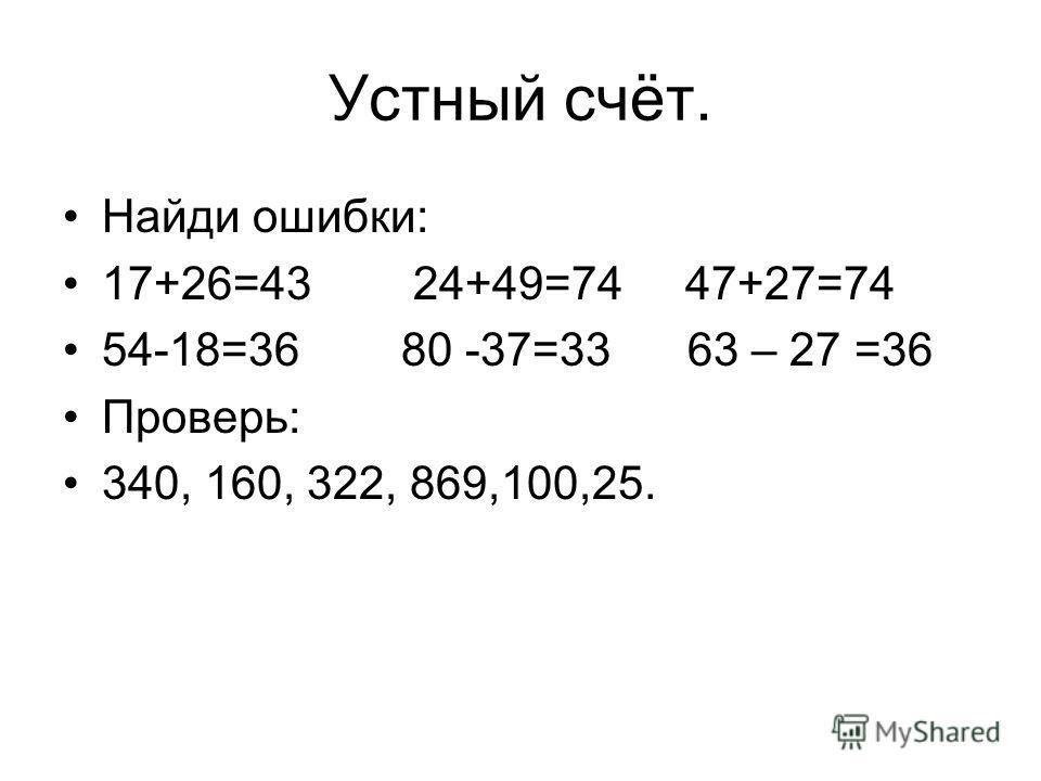 Устный счёт. Найди ошибки: 17+26=43 24+49=74 47+27=74 54-18=36 80 -37=33 63 – 27 =36 Проверь: 340, 160, 322, 869,100,25.