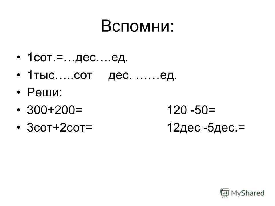 Вспомни: 1сот.=…дес….ед. 1тыс…..сот дес. ……ед. Реши: 300+200= 120 -50= 3сот+2сот= 12дес -5дес.=