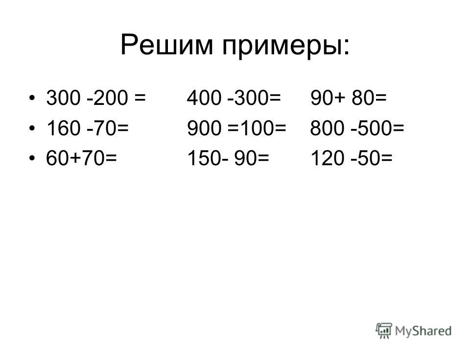 Решим примеры: 300 -200 = 400 -300= 90+ 80= 160 -70= 900 =100= 800 -500= 60+70= 150- 90= 120 -50=