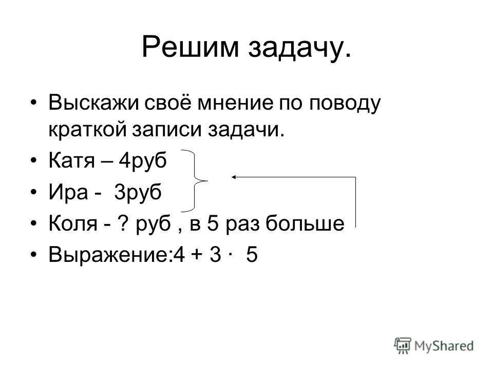 Решим задачу. Выскажи своё мнение по поводу краткой записи задачи. Катя – 4руб Ира - 3руб Коля - ? руб, в 5 раз больше Выражение:4 + 3 5