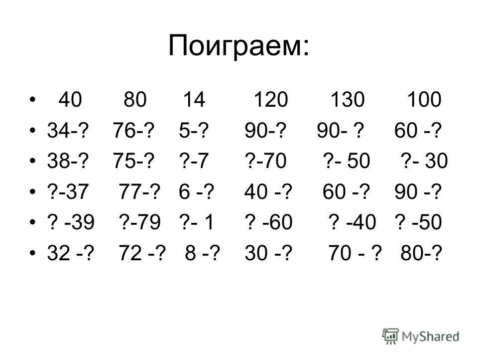 Поиграем: 40 80 14 120 130 100 34-? 76-? 5-? 90-? 90- ? 60 -? 38-? 75-? ?-7 ?-70 ?- 50 ?- 30 ?-37 77-? 6 -? 40 -? 60 -? 90 -? ? -39 ?-79 ?- 1 ? -60 ? -40 ? -50 32 -? 72 -? 8 -? 30 -? 70 - ? 80-?