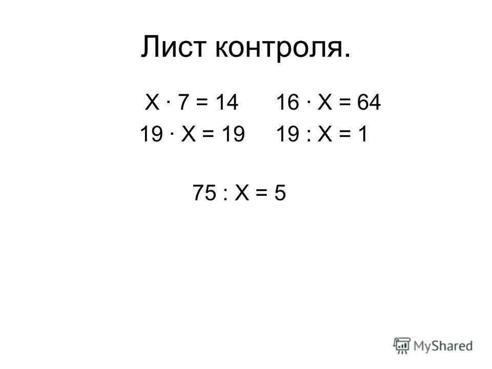 Лист контроля. Х 7 = 14 16 Х = 64 19 Х = 19 19 : Х = 1 75 : Х = 5