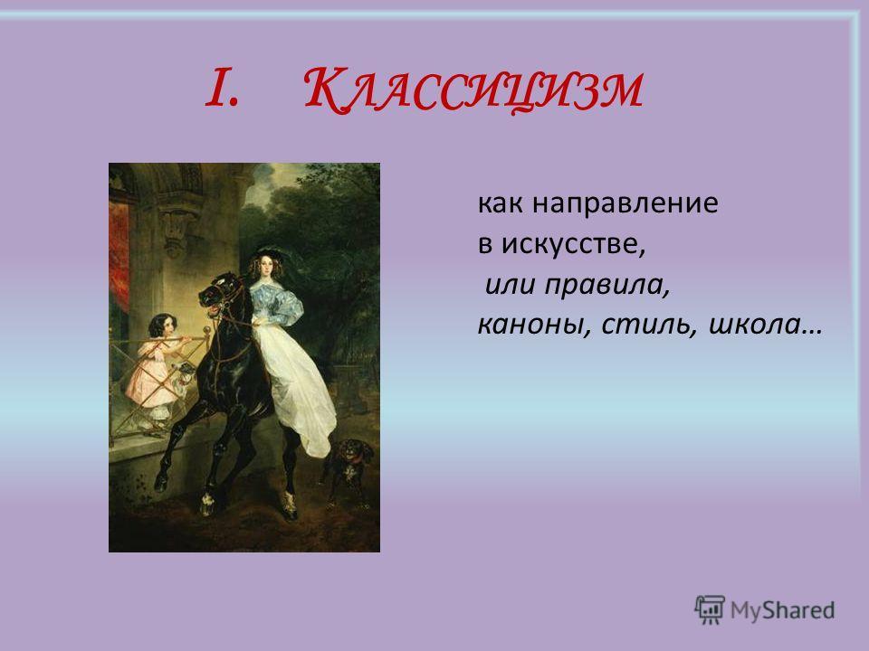 I.К ЛАССИЦИЗМ как направление в искусстве, или правила, каноны, стиль, школа…