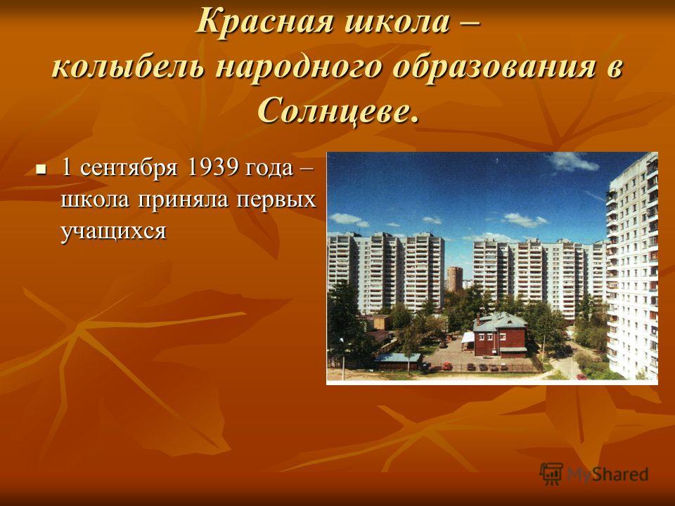 1 сентября 1939 года – школа приняла первых учащихся 1 сентября 1939 года – школа приняла первых учащихся Красная школа – колыбель народного образования в Солнцеве.