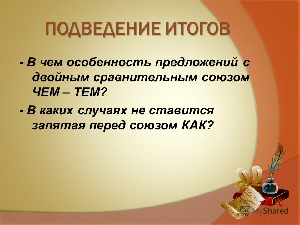 ПОДВЕДЕНИЕ ИТОГОВ - В чем особенность предложений с двойным сравнительным союзом ЧЕМ – ТЕМ? - В каких случаях не ставится запятая перед союзом КАК?