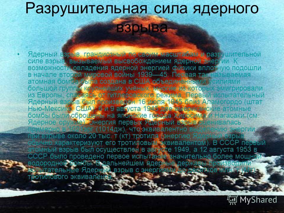 Разрушительная сила ядерного взрыва Ядерный взрыв, грандиозный по своим масштабам и разрушительной силе взрыв, вызываемый высвобождением ядерной энергии. К возможности овладения ядерной энергией физики вплотную подошли в начале второй мировой войны 1