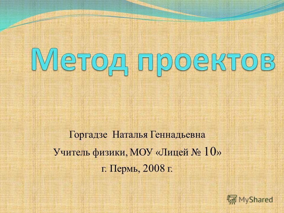Горгадзе Наталья Геннадьевна Учитель физики, МОУ «Лицей 10 » г. Пермь, 2008 г.