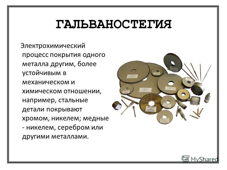 ГАЛЬВАНОСТЕГИЯ Электрохимический процесс покрытия одного металла другим, более устойчивым в механическом и химическом отношении, например, стальные детали покрывают хромом, никелем; медные - никелем, серебром или другими металлами.