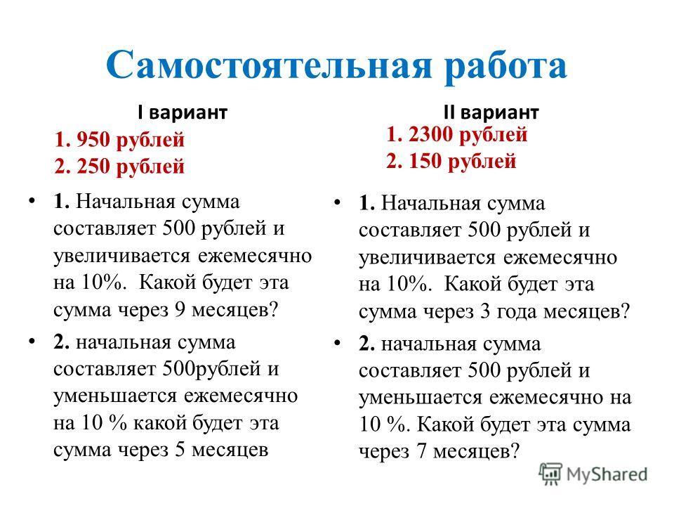 Самостоятельная работа I вариант 1. Начальная сумма составляет 500 рублей и увеличивается ежемесячно на 10%. Какой будет эта сумма через 9 месяцев? 2. начальная сумма составляет 500рублей и уменьшается ежемесячно на 10 % какой будет эта сумма через 5