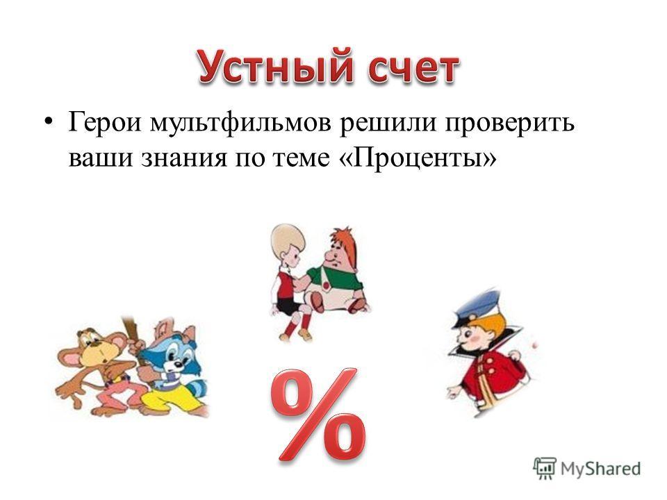 Герои мультфильмов решили проверить ваши знания по теме «Проценты»