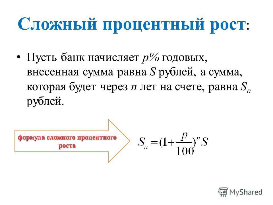 Сложный процентный рост : Пусть банк начисляет p% годовых, внесенная сумма равна S рублей, а сумма, которая будет через n лет на счете, равна S n рублей.