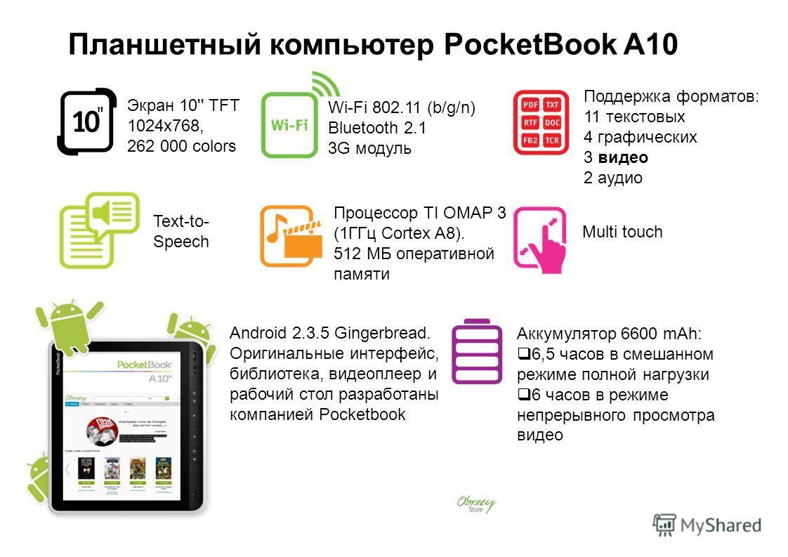 Android 2.3.5 Gingerbread. Оригинальные интерфейс, библиотека, видеоплеер и рабочий стол разработаны компанией Pocketbook Поддержка форматов: 11 текстовых 4 графических 3 видео 2 аудио Wi-Fi 802.11 (b/g/n) Bluetooth 2.1 3G модуль Процессор TI ОМАР 3