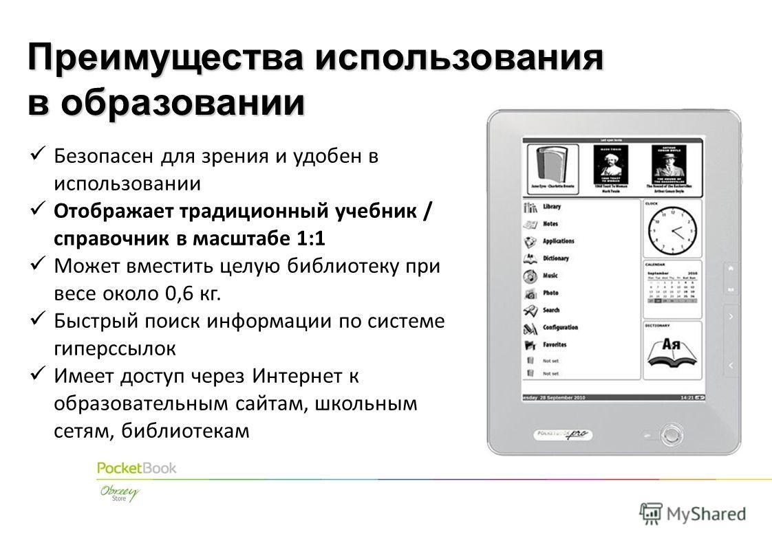 Безопасен для зрения и удобен в использовании Отображает традиционный учебник / справочник в масштабе 1:1 Может вместить целую библиотеку при весе около 0,6 кг. Быстрый поиск информации по системе гиперссылок Имеет доступ через Интернет к образовател