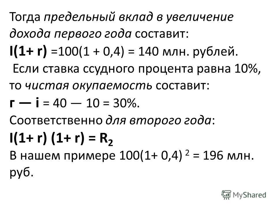 Тогда предельный вклад в увеличение дохода первого года составит: I(1+ r) =100(1 + 0,4) = 140 млн. рублей. Если ставка ссудного процента равна 10%, то чистая окупаемость составит: г i = 40 10 = 30%. Соответственно для второго года: I(1+ r) (1+ r) = R
