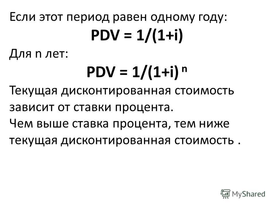Если этот период равен одному году: PDV = 1/(1+i) Для n лет: PDV = 1/(1+i) n Текущая дисконтированная стоимость зависит от ставки процента. Чем выше ставка процента, тем ниже текущая дисконтированная стоимость.