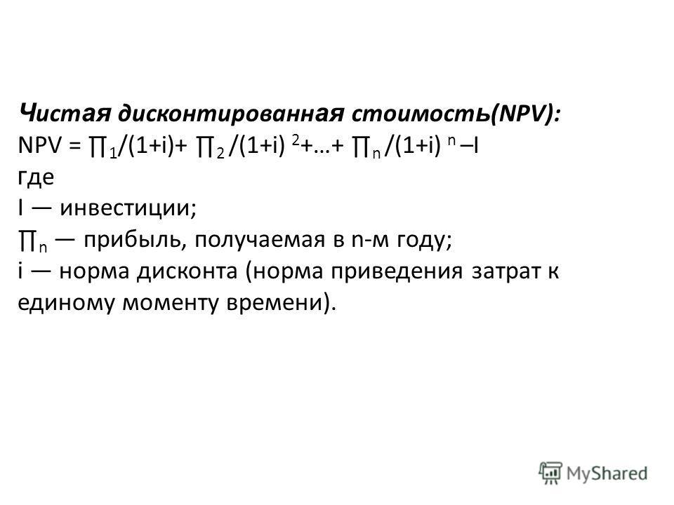 Ч ист ая дисконтированн ая стоимост ь (NPV): NPV = 1 /(1+i)+ 2 /(1+i) 2 +…+ n /(1+i) n –I г де I инвестиции; n прибыль, получаемая в n-м году; i норма дисконта (норма приведения затрат к единому моменту времени).