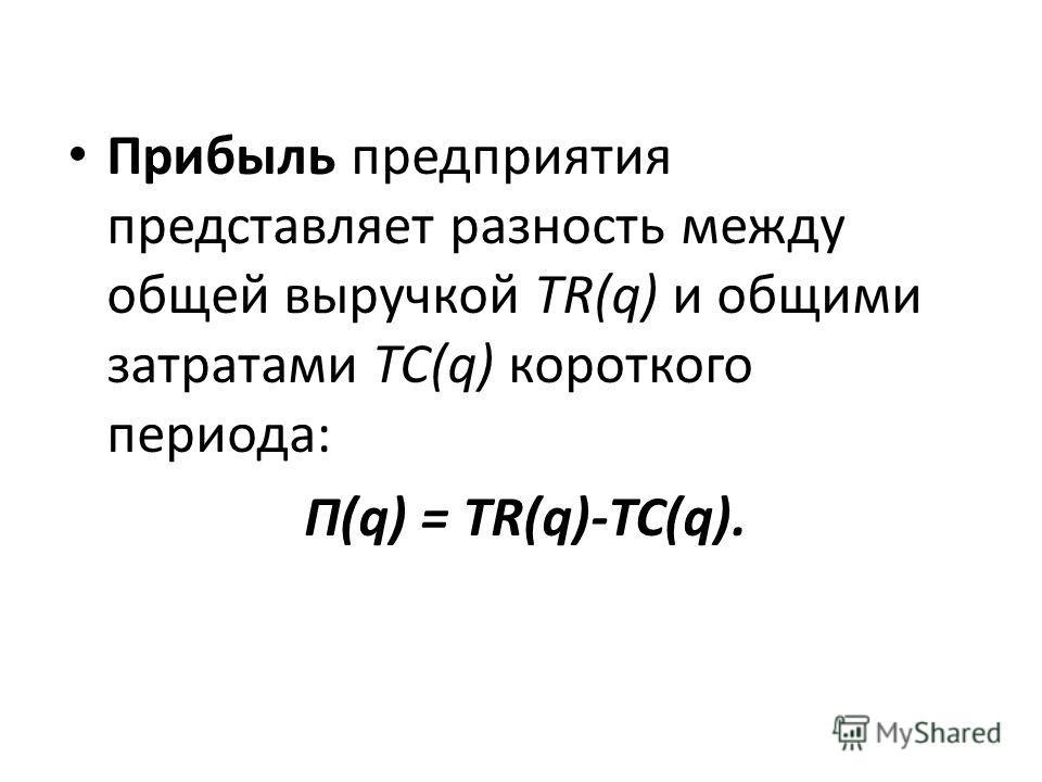 Прибыль предприятия представляет разность между общей выручкой TR(q) и общими затратами TC(q) короткого периода: П(q) = TR(q)-TC(q).
