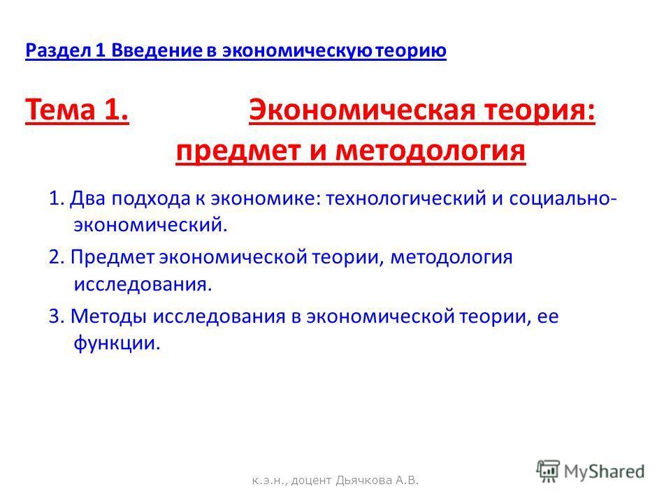 Раздел 1 Введение в экономическую теорию Тема 1. Экономическая теория: предмет и методология 1. Два подхода к экономике: технологический и социально- экономический. 2. Предмет экономической теории, методология исследования. 3. Методы исследования в э