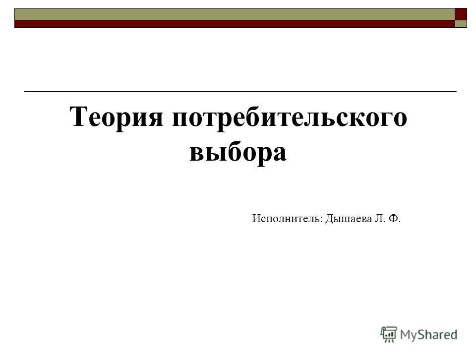 Теория потребительского выбора Исполнитель: Дышаева Л. Ф.