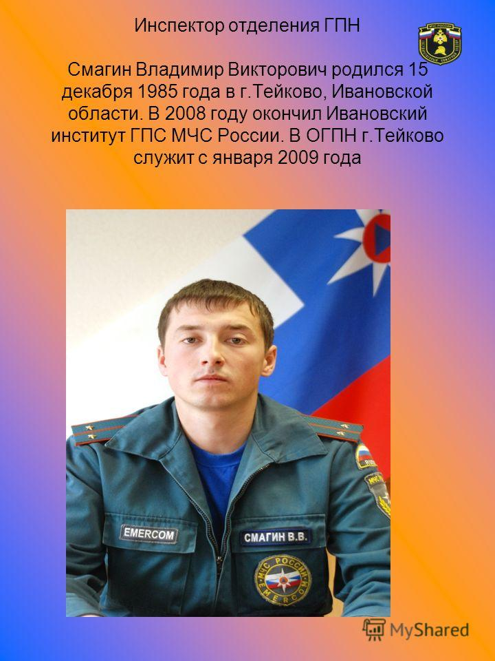 Инспектор отделения ГПН Смагин Владимир Викторович родился 15 декабря 1985 года в г.Тейково, Ивановской области. В 2008 году окончил Ивановский институт ГПС МЧС России. В ОГПН г.Тейково служит с января 2009 года