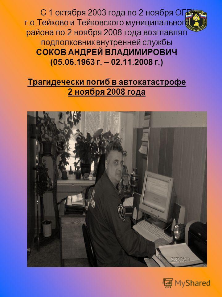 С 1 октября 2003 года по 2 ноября ОГПН г.о.Тейково и Тейковского муниципального района по 2 ноября 2008 года возглавлял подполковник внутренней службы СОКОВ АНДРЕЙ ВЛАДИМИРОВИЧ (05.06.1963 г. – 02.11.2008 г.) Трагидечески погиб в автокатастрофе 2 ноя