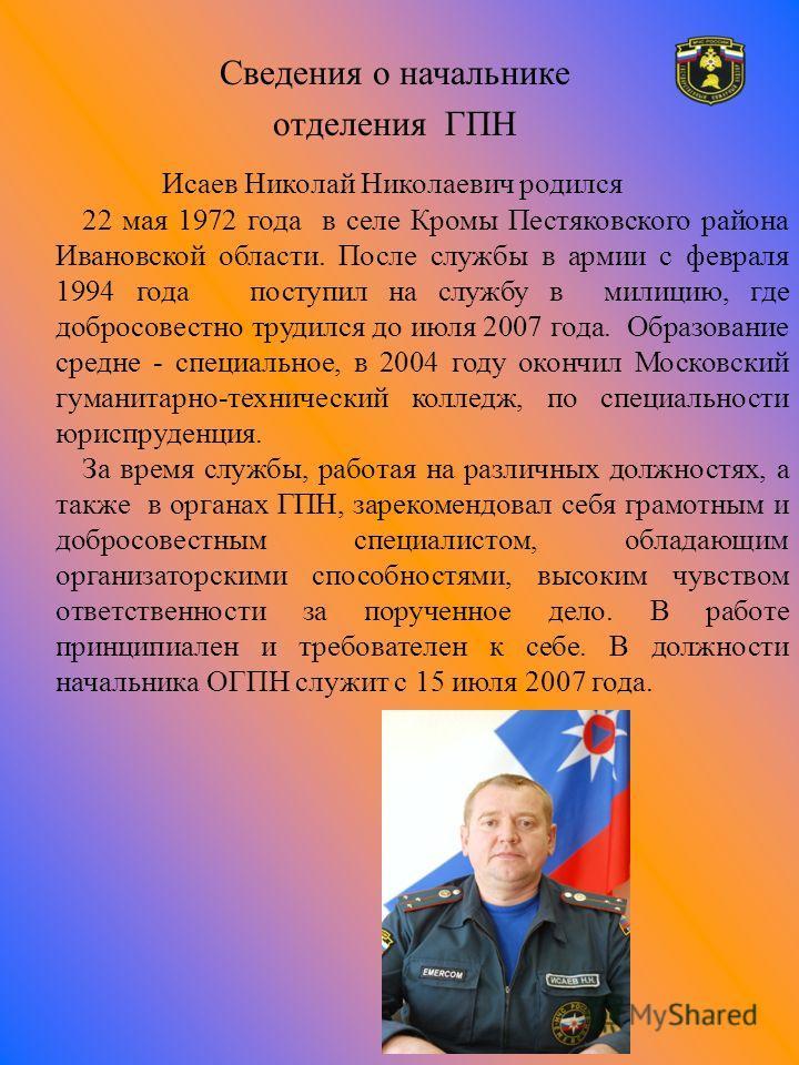 Сведения о начальнике отделения ГПН Исаев Николай Николаевич родился 22 мая 1972 года в селе Кромы Пестяковского района Ивановской области. После службы в армии с февраля 1994 года поступил на службу в милицию, где добросовестно трудился до июля 2007