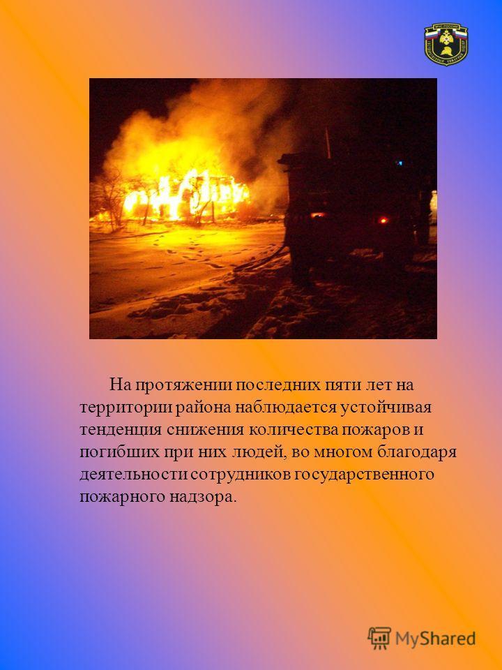 На протяжении последних пяти лет на территории района наблюдается устойчивая тенденция снижения количества пожаров и погибших при них людей, во многом благодаря деятельности сотрудников государственного пожарного надзора.