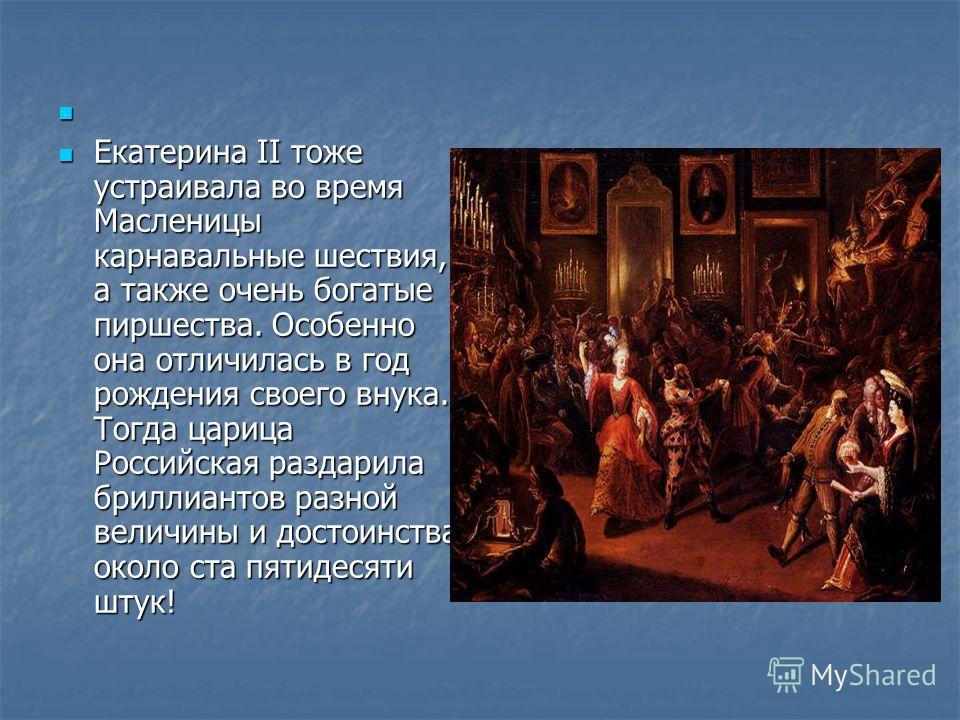 Екатерина II тоже устраивала во время Масленицы карнавальные шествия, а также очень богатые пиршества. Особенно она отличилась в год рождения своего внука. Тогда царица Российская раздарила бриллиантов разной величины и достоинства около ста пятидеся
