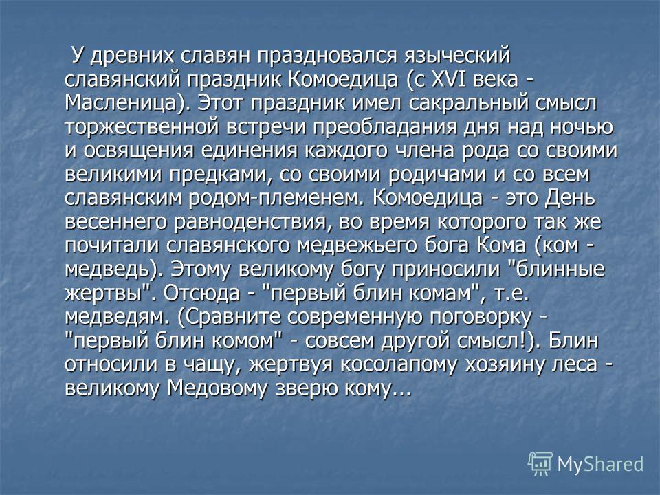 У древних славян праздновался языческий славянский праздник Комоедица (с XVI века - Масленица). Этот праздник имел сакральный смысл торжественной встречи преобладания дня над ночью и освящения единения каждого члена рода со своими великими предками,