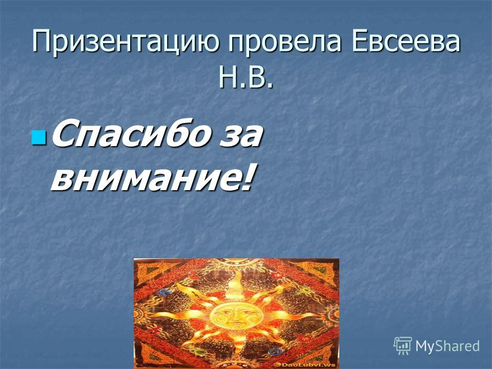 Призентацию провела Евсеева Н.В. Спасибо за внимание! Спасибо за внимание!