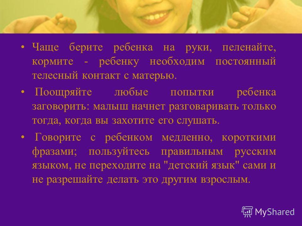 Чаще берите ребенка на руки, пеленайте, кормите - ребенку необходим постоянный телесный контакт с матерью. Поощряйте любые попытки ребенка заговорить: малыш начнет разговаривать только тогда, когда вы захотите его слушать. Говорите с ребенком медленн