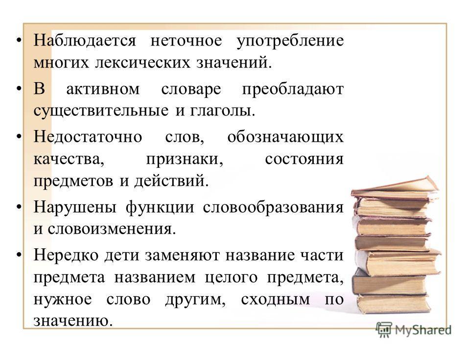 Наблюдается неточное употребление многих лексических значений. В активном словаре преобладают существительные и глаголы. Недостаточно слов, обозначающих качества, признаки, состояния предметов и действий. Нарушены функции словообразования и словоизме