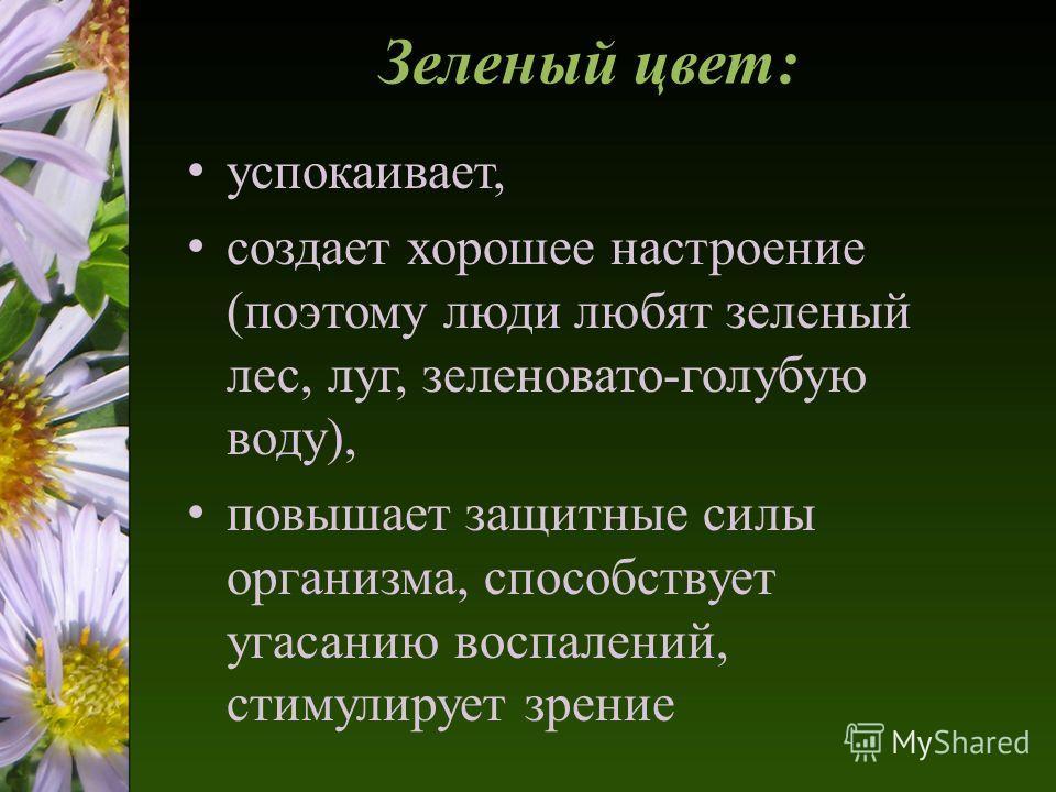 Зеленый цвет: успокаивает, создает хорошее настроение (поэтому люди любят зеленый лес, луг, зеленовато-голубую воду), повышает защитные силы организма, способствует угасанию воспалений, стимулирует зрение