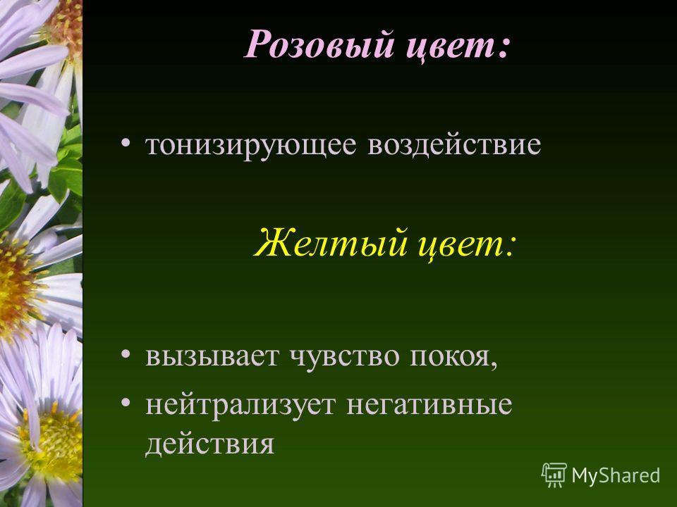 Розовый цвет: тонизирующее воздействие Желтый цвет: вызывает чувство покоя, нейтрализует негативные действия