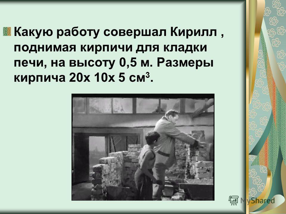 Какую работу совершал Кирилл, поднимая кирпичи для кладки печи, на высоту 0,5 м. Размеры кирпича 20х 10х 5 см 3.