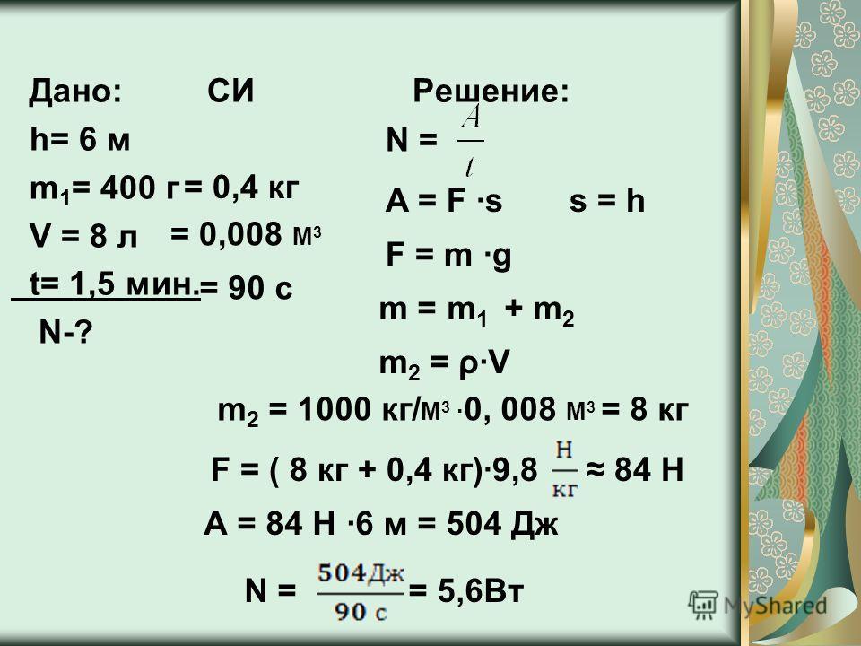 Дано: СИ Решение: h= 6 м m 1 = 400 г V = 8 л t= 1,5 мин. N-? = 0,4 кг = 0,008 М 3 = 90 с N = F = m g A = F s s = h m = m 1 + m 2 m 2 = ρV m 2 = 1000 кг/ М 3 0, 008 М 3 = 8 кг F = ( 8 кг + 0,4 кг)9,8 84 Н А = 84 Н 6 м = 504 Дж N = = 5,6Вт