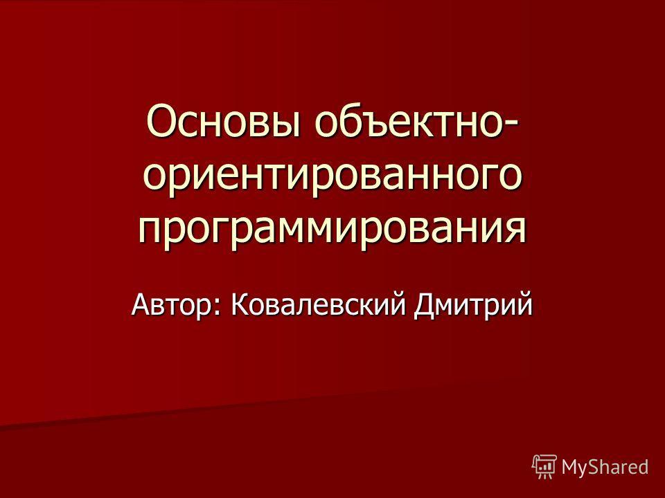 Основы объектно- ориентированного программирования Автор: Ковалевский Дмитрий